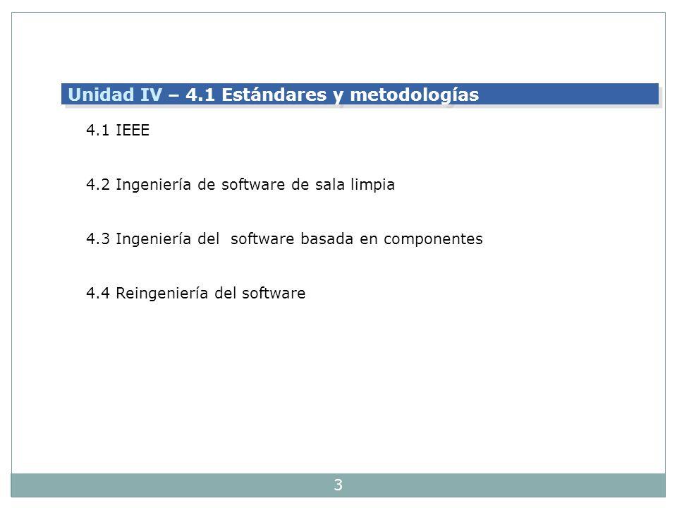 3 Unidad IV – 4.1 Estándares y metodologías 4.1 IEEE 4.2 Ingeniería de software de sala limpia 4.3 Ingeniería del software basada en componentes 4.4 R