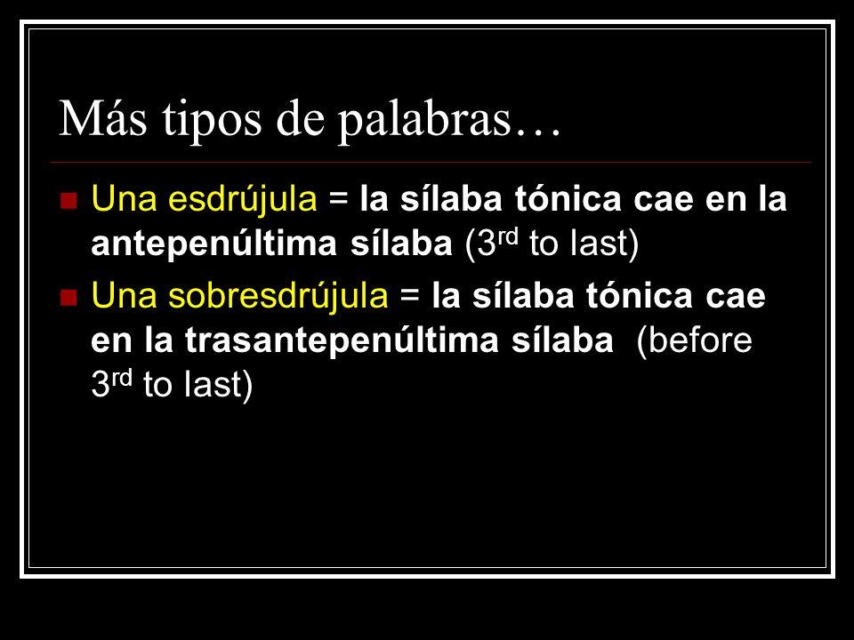 Más tipos de palabras… Una esdrújula = la sílaba tónica cae en la antepenúltima sílaba (3 rd to last) Una sobresdrújula = la sílaba tónica cae en la trasantepenúltima sílaba (before 3 rd to last)