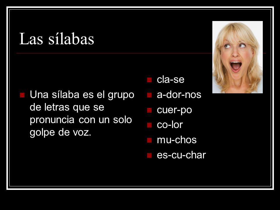 Las sílabas Una sílaba es el grupo de letras que se pronuncia con un solo golpe de voz.