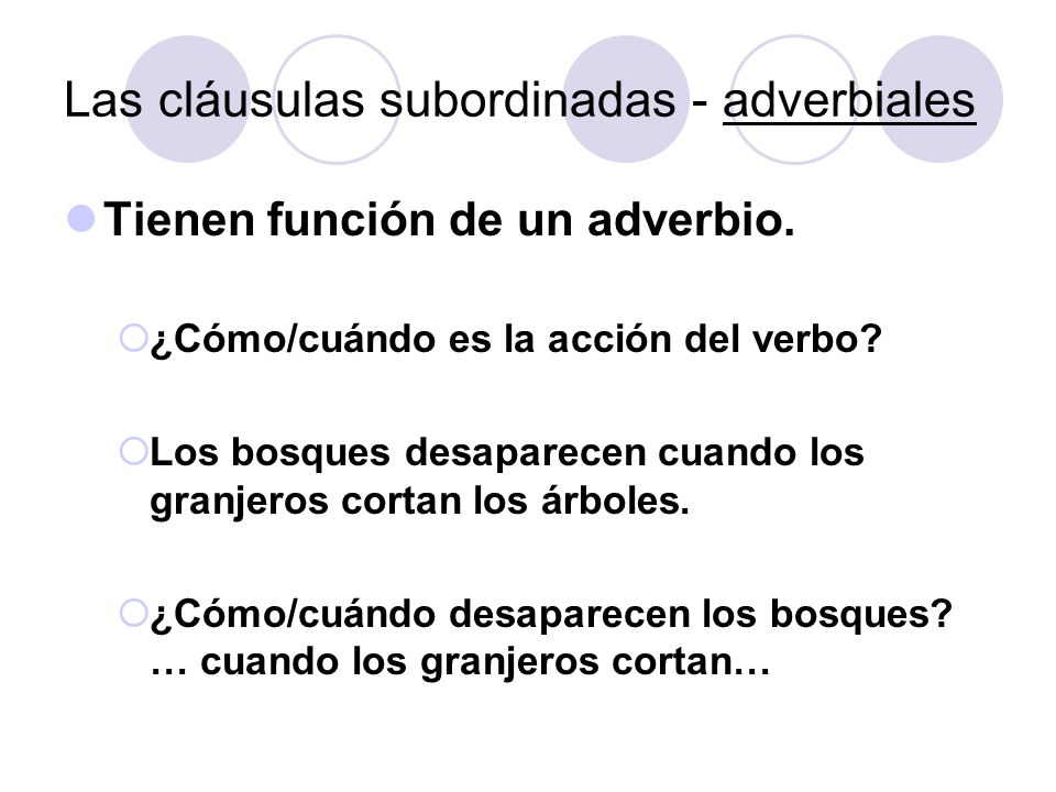 Las cláusulas subordinadas - adverbiales Tienen función de un adverbio. ¿Cómo/cuándo es la acción del verbo? Los bosques desaparecen cuando los granje