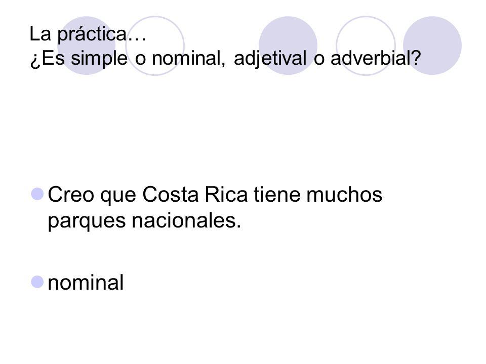 La práctica… ¿Es simple o nominal, adjetival o adverbial? Creo que Costa Rica tiene muchos parques nacionales. nominal