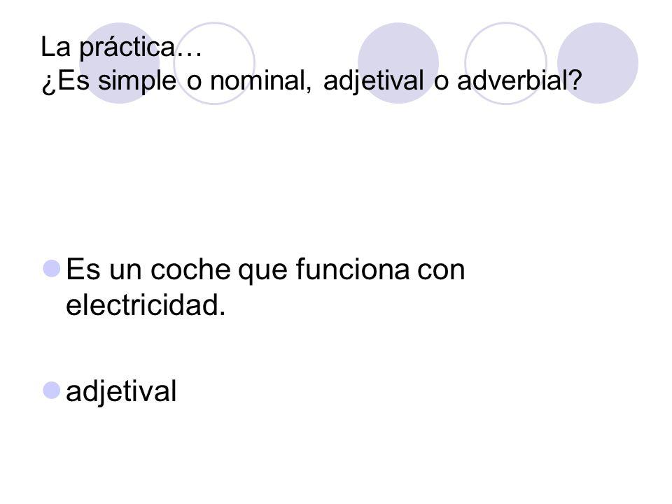 La práctica… ¿Es simple o nominal, adjetival o adverbial? Es un coche que funciona con electricidad. adjetival