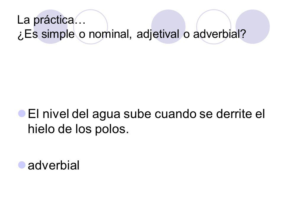 La práctica… ¿Es simple o nominal, adjetival o adverbial? El nivel del agua sube cuando se derrite el hielo de los polos. adverbial
