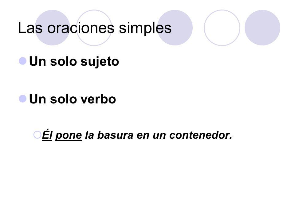 Las oraciones simples Un solo sujeto Un solo verbo Él pone la basura en un contenedor.