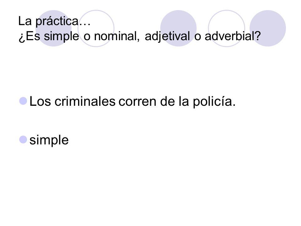 La práctica… ¿Es simple o nominal, adjetival o adverbial? Los criminales corren de la policía. simple