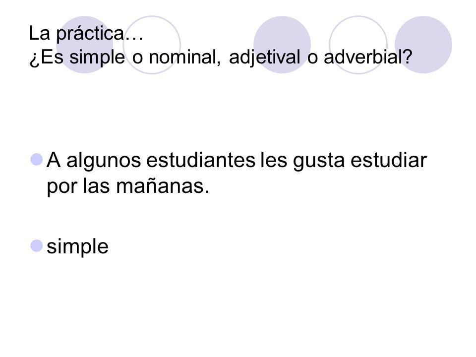 La práctica… ¿Es simple o nominal, adjetival o adverbial? A algunos estudiantes les gusta estudiar por las mañanas. simple