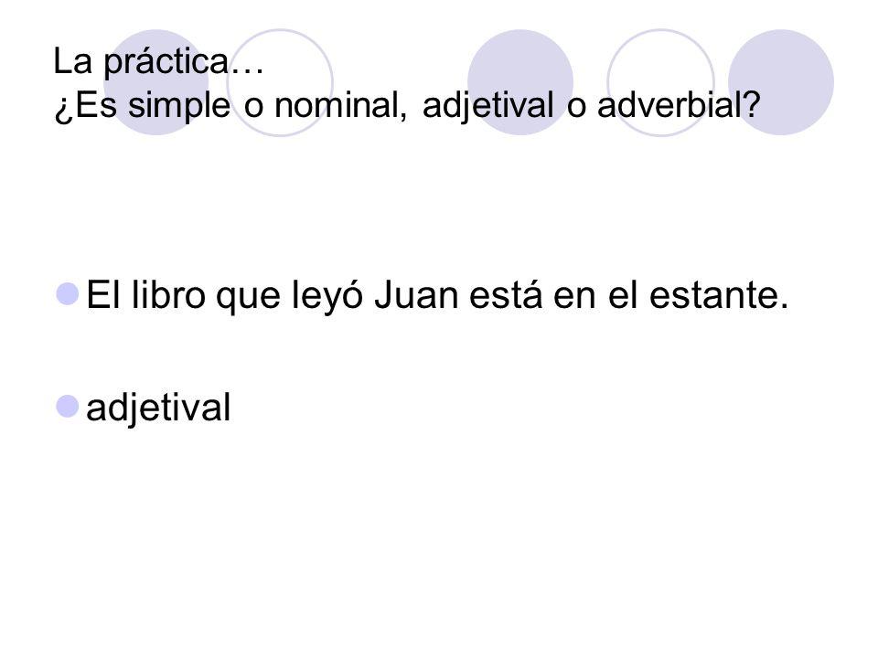 La práctica… ¿Es simple o nominal, adjetival o adverbial? El libro que leyó Juan está en el estante. adjetival