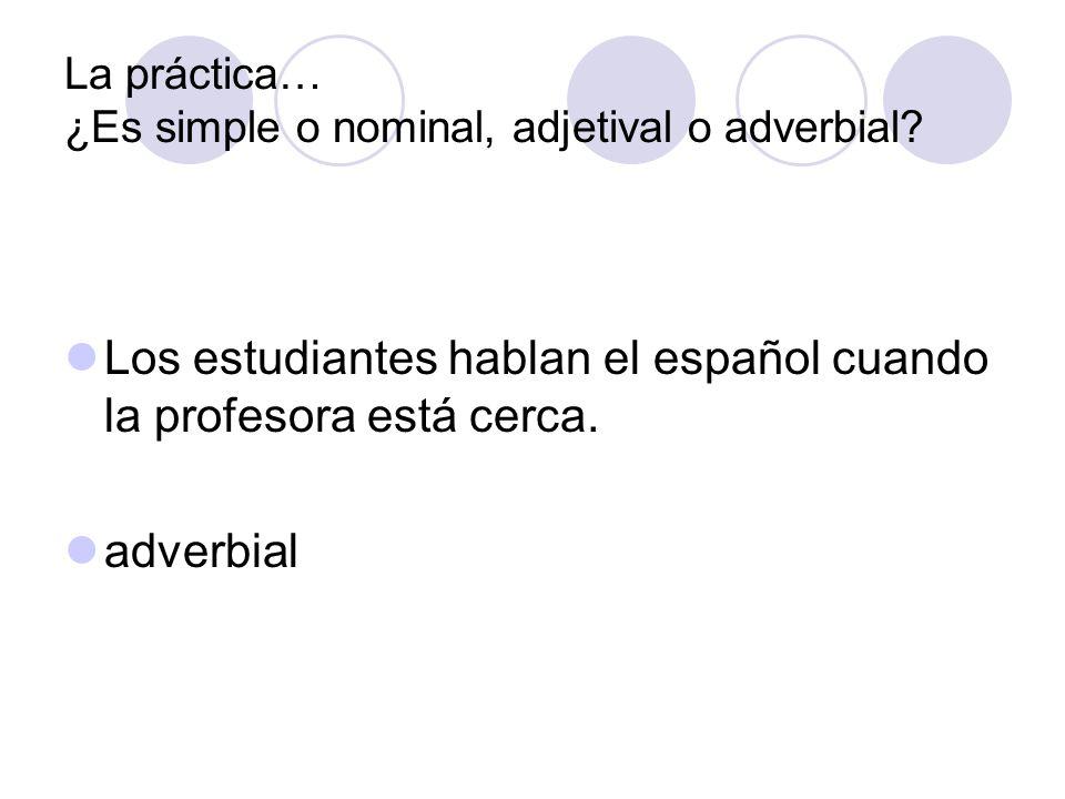 La práctica… ¿Es simple o nominal, adjetival o adverbial? Los estudiantes hablan el español cuando la profesora está cerca. adverbial