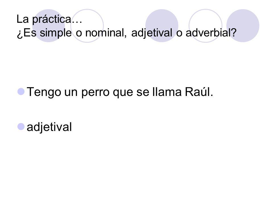 La práctica… ¿Es simple o nominal, adjetival o adverbial? Tengo un perro que se llama Raúl. adjetival