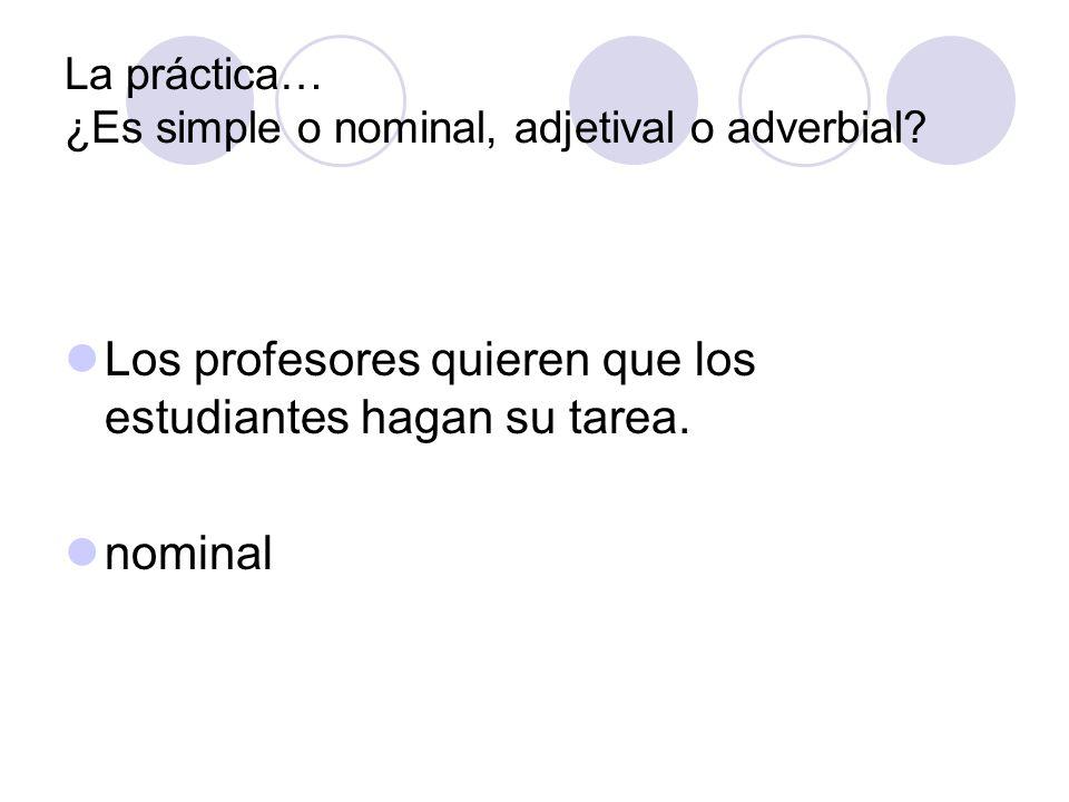La práctica… ¿Es simple o nominal, adjetival o adverbial? Los profesores quieren que los estudiantes hagan su tarea. nominal