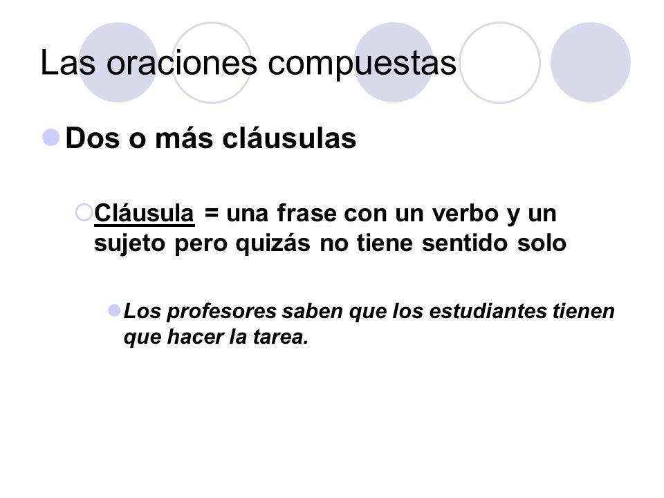 Las oraciones compuestas Dos o más cláusulas Cláusula = una frase con un verbo y un sujeto pero quizás no tiene sentido solo Los profesores saben que