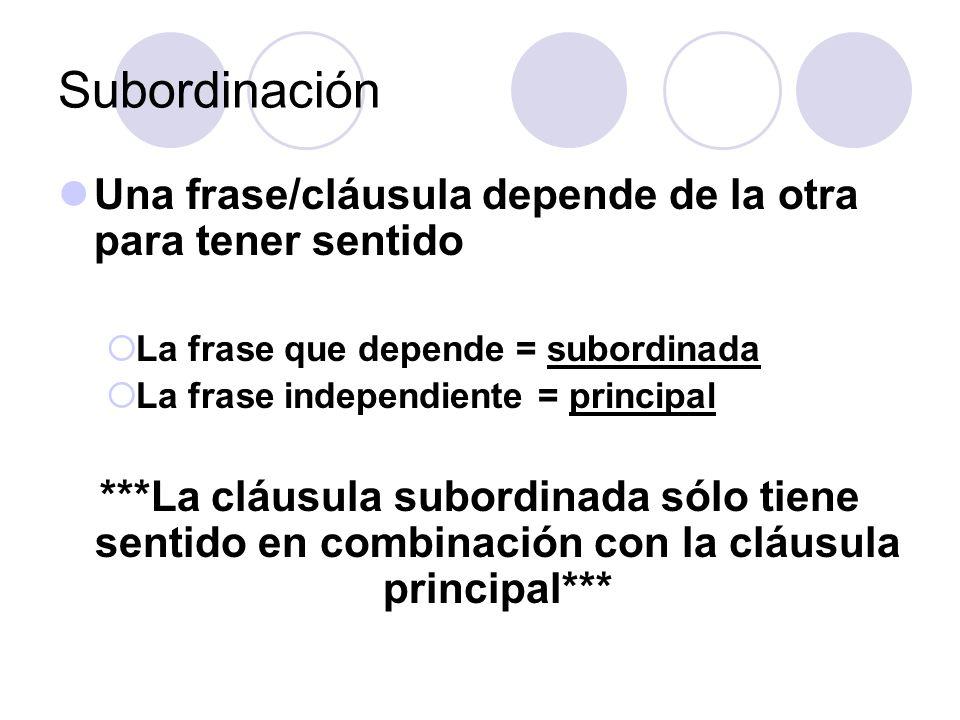 Subordinación Una frase/cláusula depende de la otra para tener sentido La frase que depende = subordinada La frase independiente = principal ***La clá
