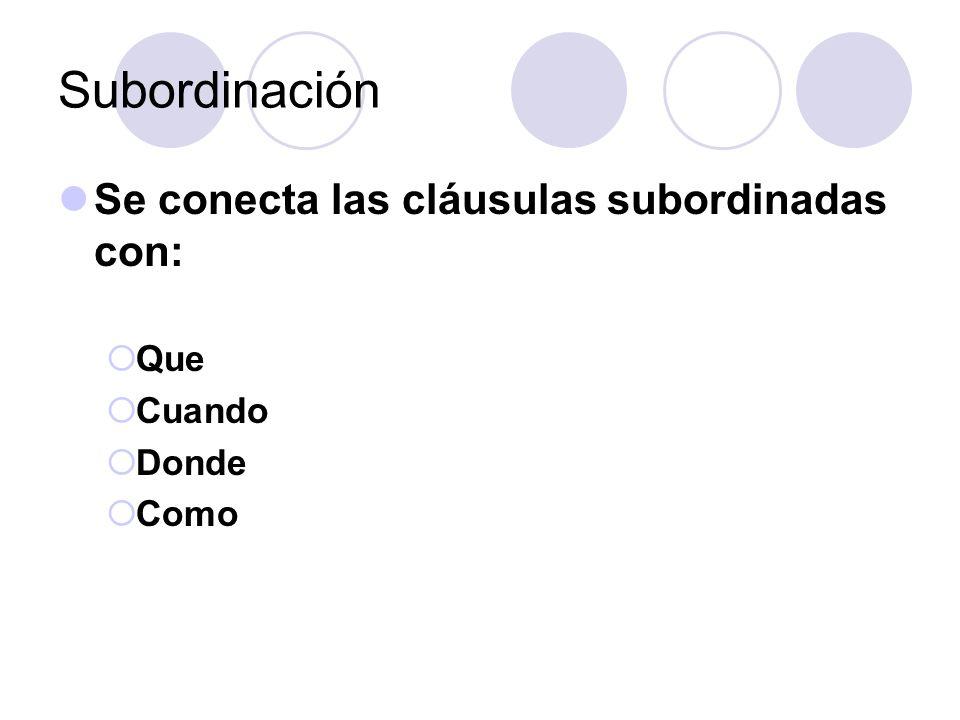 Subordinación Se conecta las cláusulas subordinadas con: Que Cuando Donde Como