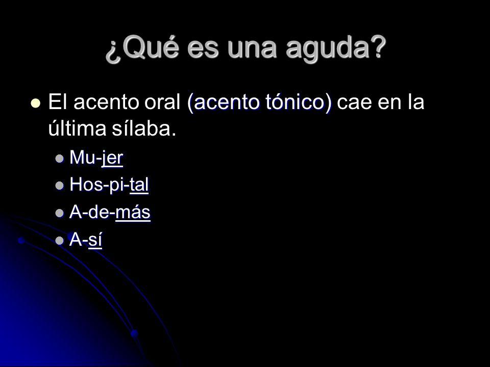 ¿Qué es una aguda? (acento tónico) El acento oral (acento tónico) cae en la última sílaba. Mu-jer Mu-jer Hos-pi-tal Hos-pi-tal A-de-más A-de-más A-sí
