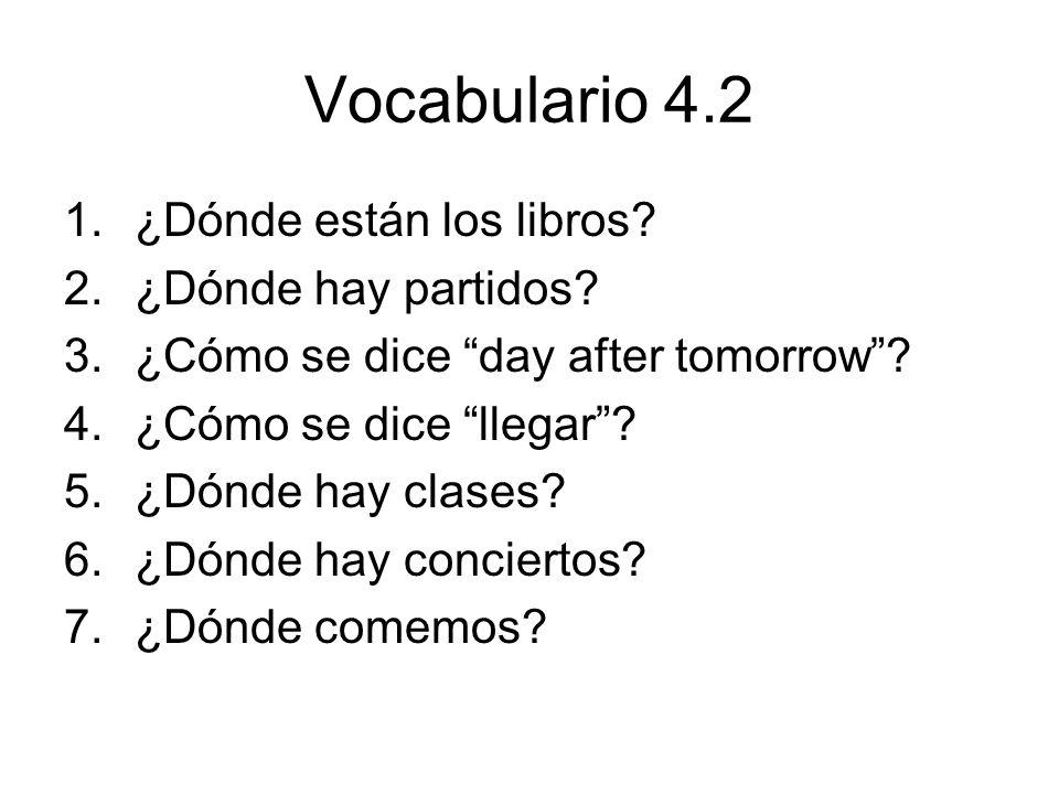 Vocabulario 4.2 1.¿Dónde están los libros? 2.¿Dónde hay partidos? 3.¿Cómo se dice day after tomorrow? 4.¿Cómo se dice llegar? 5.¿Dónde hay clases? 6.¿