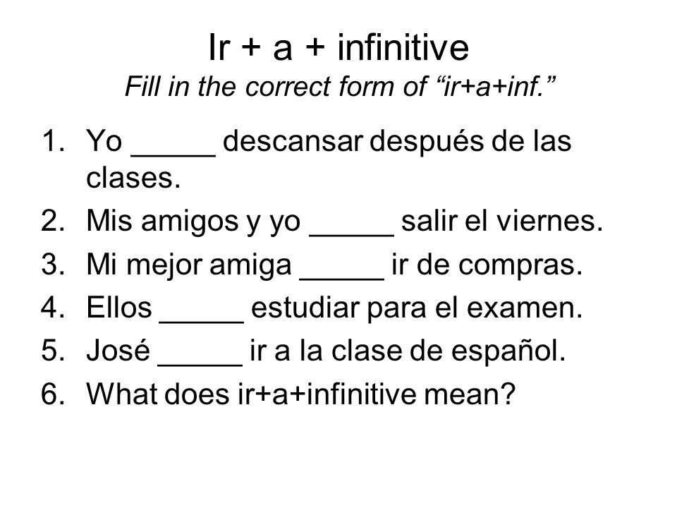 Ir + a + infinitive Fill in the correct form of ir+a+inf. 1.Yo _____ descansar después de las clases. 2.Mis amigos y yo _____ salir el viernes. 3.Mi m