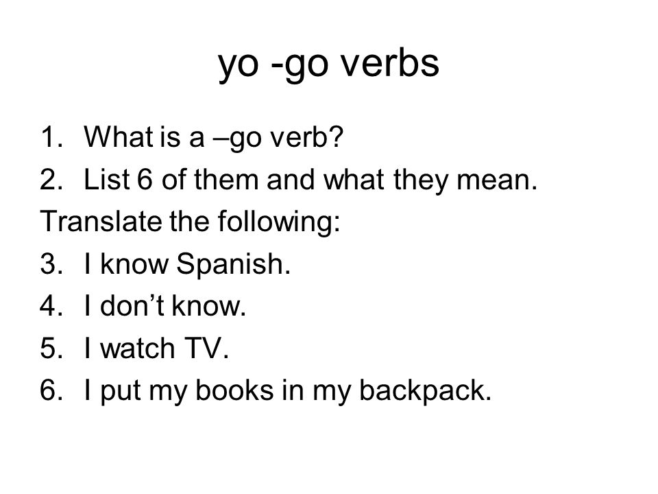 yo -go verbs 1.What is a –go verb? 2.List 6 of them and what they mean. Translate the following: 3.I know Spanish. 4.I dont know. 5.I watch TV. 6.I pu