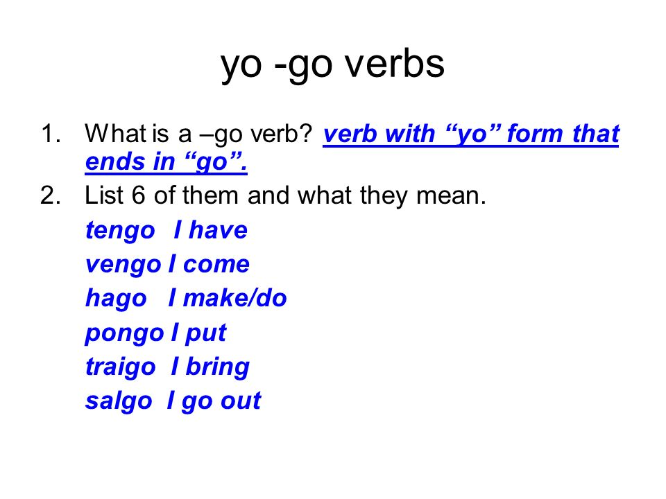 yo -go verbs 1.What is a –go verb? verb with yo form that ends in go. 2.List 6 of them and what they mean. tengoI have vengo I come hago I make/do pon