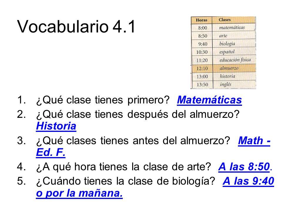 Vocabulario 4.1 1.¿Qué clase tienes primero? Matemáticas 2.¿Qué clase tienes después del almuerzo? Historia 3.¿Qué clases tienes antes del almuerzo? M