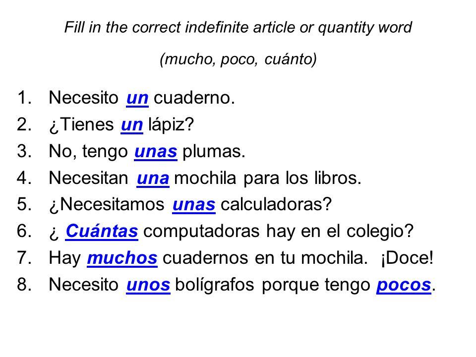 Fill in the correct indefinite article or quantity word (mucho, poco, cuánto) 1.Necesito un cuaderno. 2.¿Tienes un lápiz? 3.No, tengo unas plumas. 4.N