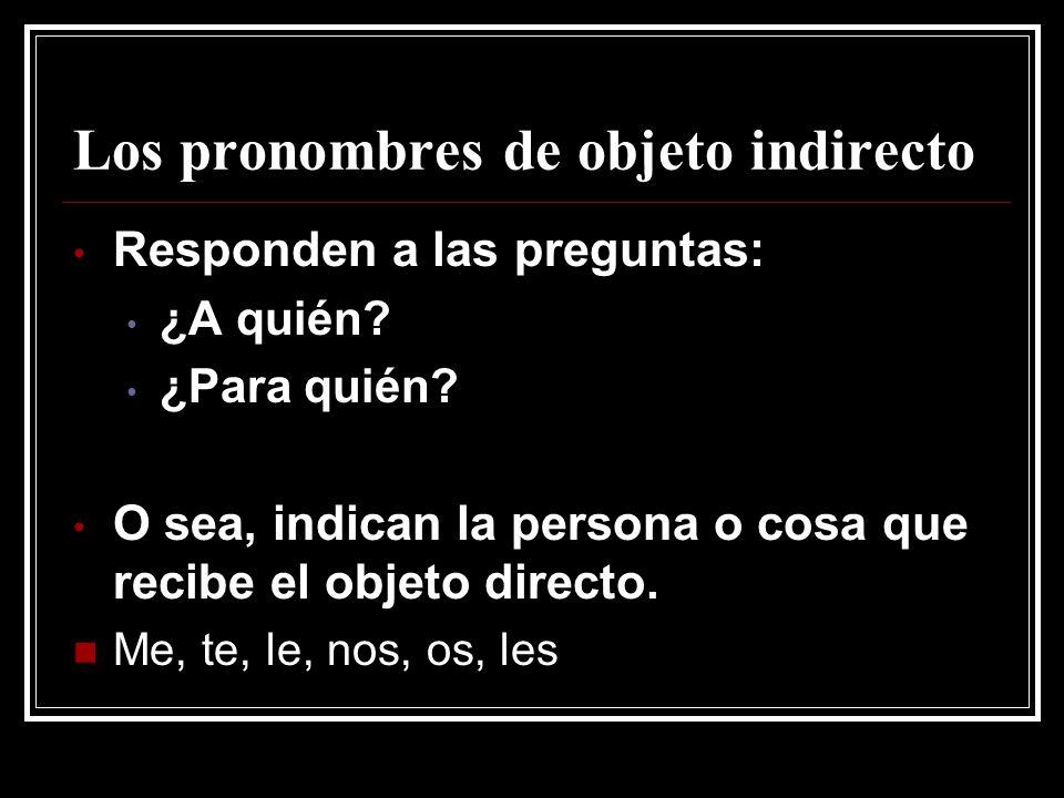 Los pronombres de objeto indirecto Responden a las preguntas: ¿A quién? ¿Para quién? O sea, indican la persona o cosa que recibe el objeto directo. Me