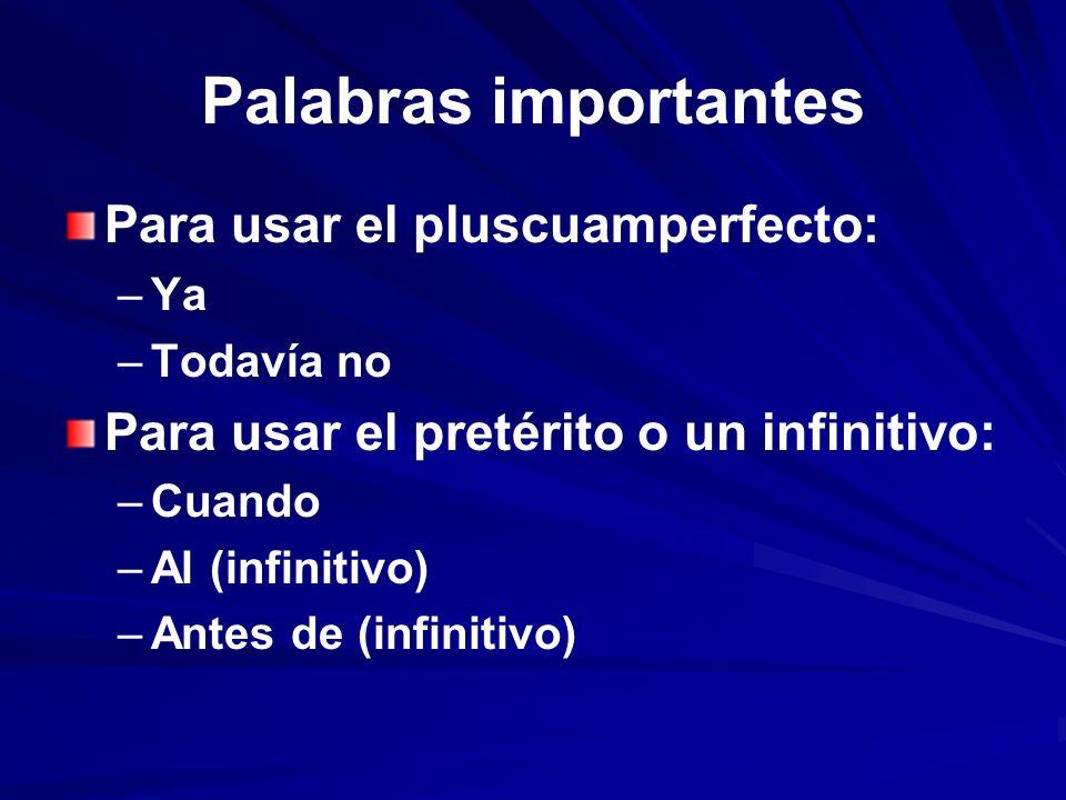 Palabras importantes Para usar el pluscuamperfecto: – –Ya – –Todavía no Para usar el pretérito o un infinitivo: – –Cuando – –Al (infinitivo) – –Antes