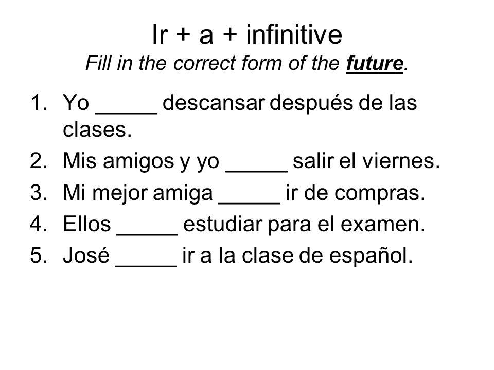Ir + a + infinitive Fill in the correct form of the future. 1.Yo _____ descansar después de las clases. 2.Mis amigos y yo _____ salir el viernes. 3.Mi