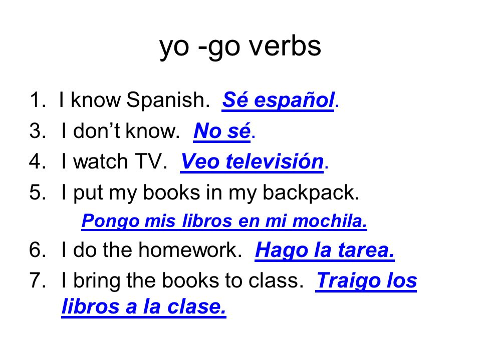 yo -go verbs 1. I know Spanish. Sé español. 3.I dont know. No sé. 4.I watch TV. Veo televisión. 5.I put my books in my backpack. Pongo mis libros en m