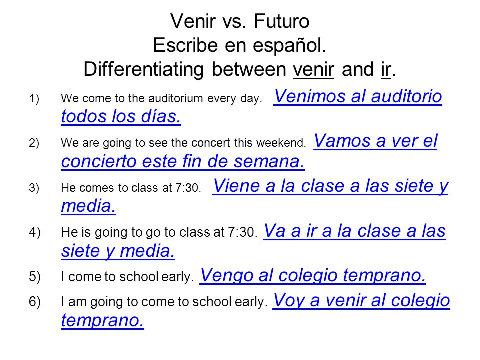 Venir vs. Futuro Escribe en español. Differentiating between venir and ir. 1)We come to the auditorium every day. Venimos al auditorio todos los días.