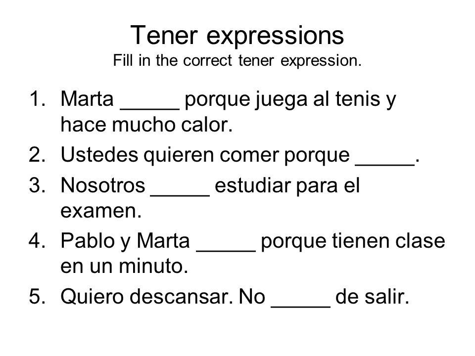 Tener expressions Fill in the correct tener expression. 1.Marta _____ porque juega al tenis y hace mucho calor. 2.Ustedes quieren comer porque _____.