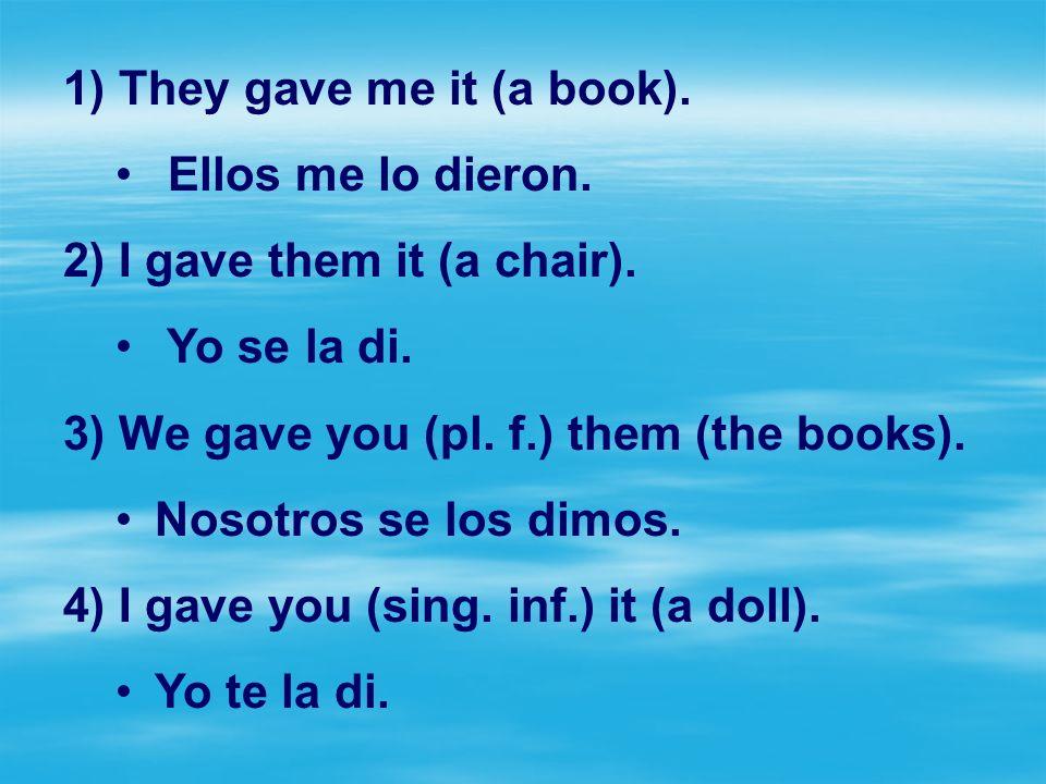 1) They gave me it (a book). Ellos me lo dieron. 2) I gave them it (a chair). Yo se la di. 3) We gave you (pl. f.) them (the books). Nosotros se los d