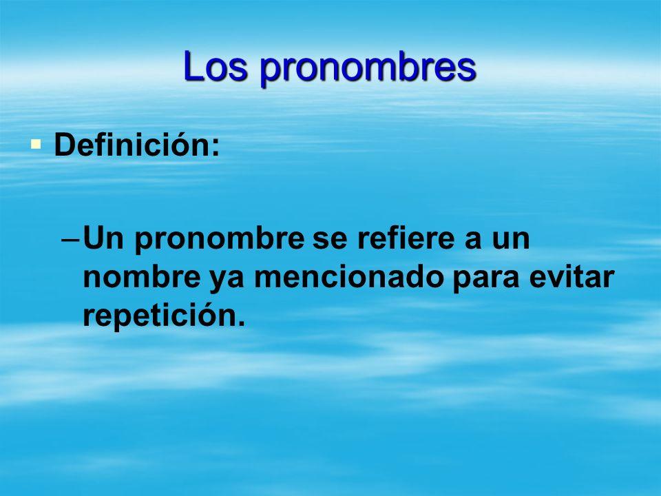 Los pronombres Definición: – –Un pronombre se refiere a un nombre ya mencionado para evitar repetición.