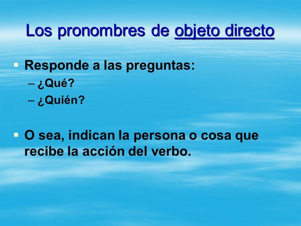 Los pronombres de objeto directo Responde a las preguntas: – –¿Qué? – –¿Quién? O sea, indican la persona o cosa que recibe la acción del verbo.