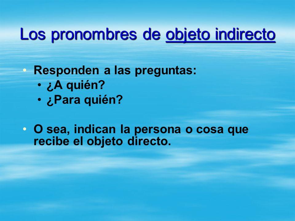 Los pronombres de objeto indirecto Responden a las preguntas: ¿A quién? ¿Para quién? O sea, indican la persona o cosa que recibe el objeto directo.