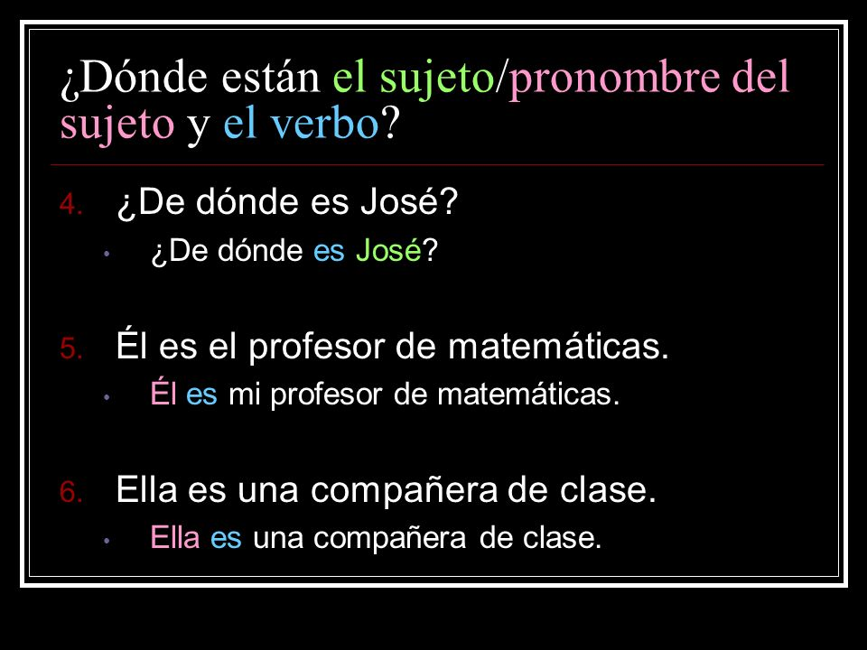 ¿Dónde están el sujeto/pronombre del sujeto y el verbo? 4. ¿De dónde es José? ¿De dónde es José? 5. Él es el profesor de matemáticas. Él es mi profeso