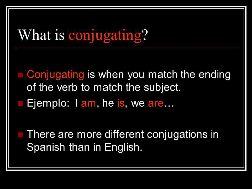 What is conjugating? Conjugating is when you match the ending of the verb to match the subject. Ejemplo: I am, he is, we are… There are more different