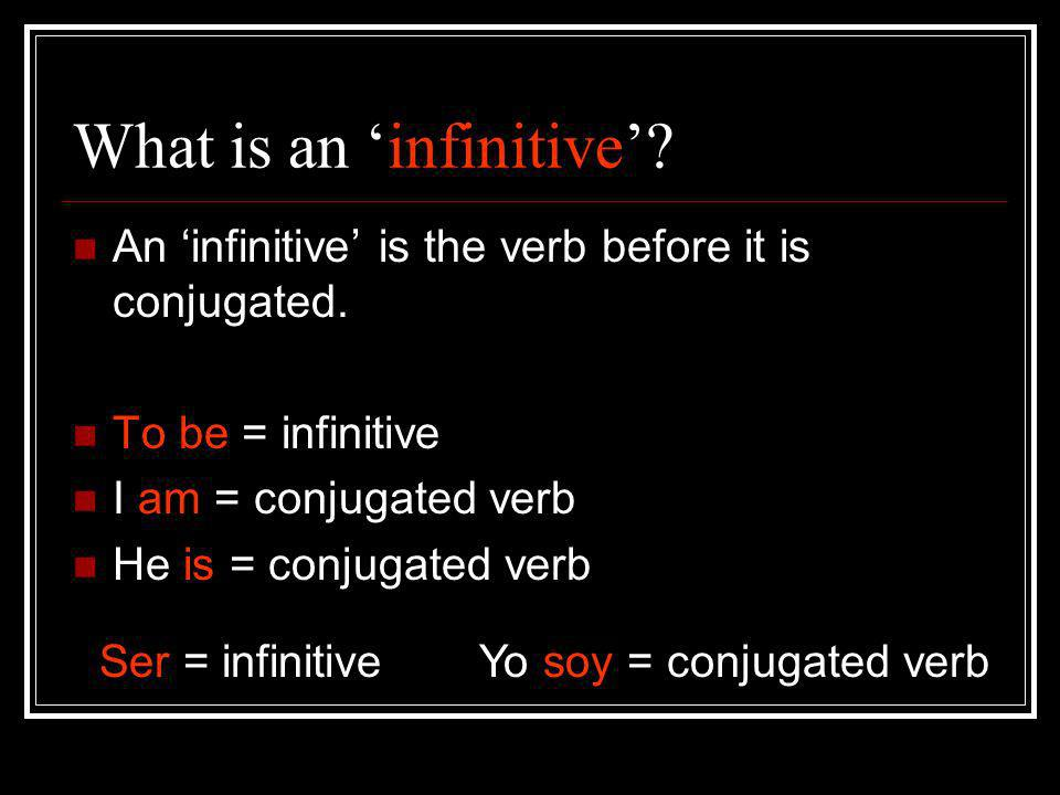 What is an infinitive? An infinitive is the verb before it is conjugated. To be = infinitive I am = conjugated verb He is = conjugated verb Ser = infi