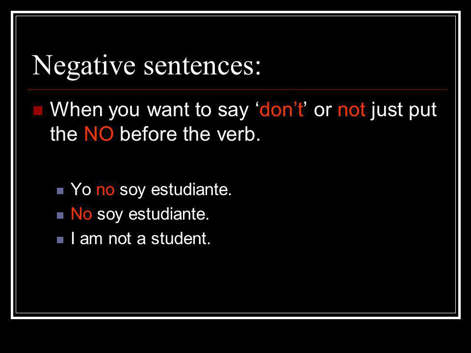 Negative sentences: When you want to say dont or not just put the NO before the verb. Yo no soy estudiante. No soy estudiante. I am not a student.