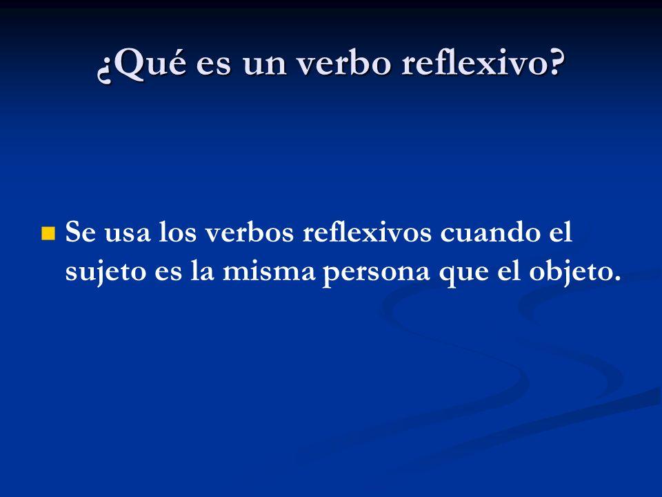 ¿Qué es un verbo reflexivo? Se usa los verbos reflexivos cuando el sujeto es la misma persona que el objeto.