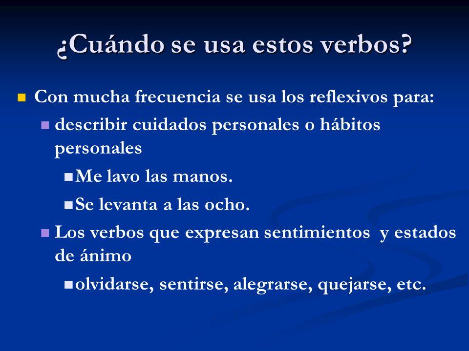 ¿Cuándo se usa estos verbos? Con mucha frecuencia se usa los reflexivos para: describir cuidados personales o hábitos personales Me lavo las manos. Se