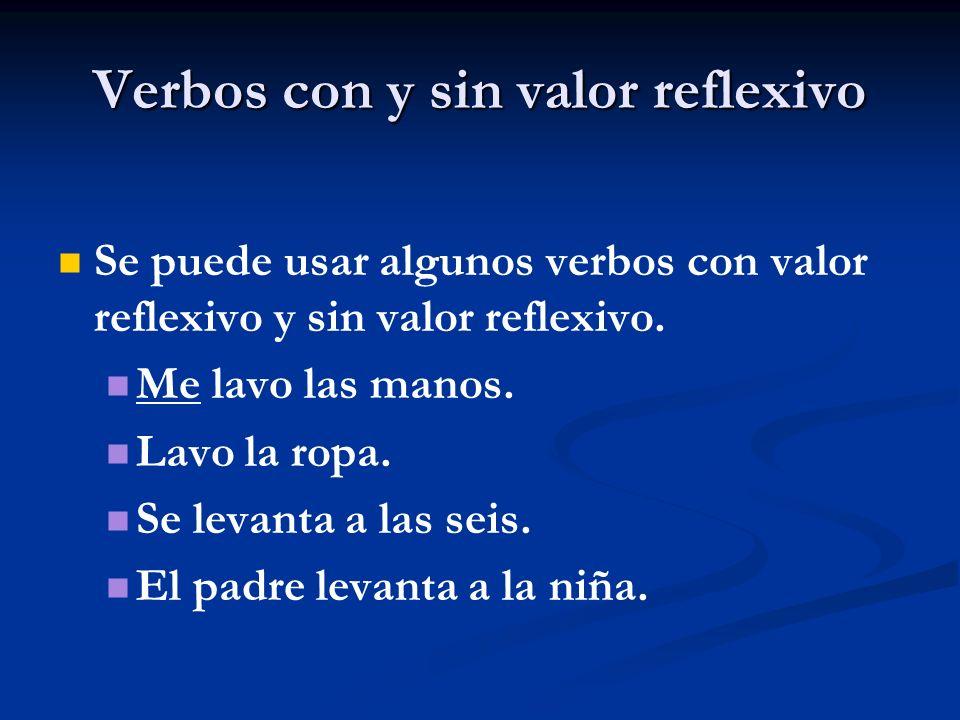 Verbos con y sin valor reflexivo Se puede usar algunos verbos con valor reflexivo y sin valor reflexivo. Me lavo las manos. Lavo la ropa. Se levanta a