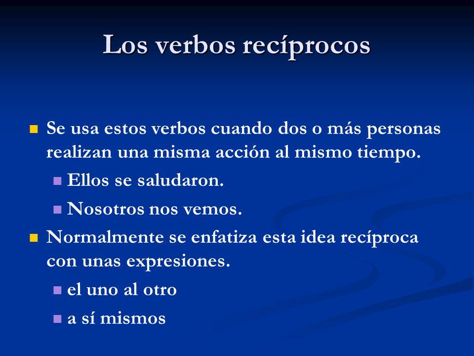 Los verbos recíprocos Se usa estos verbos cuando dos o más personas realizan una misma acción al mismo tiempo. Ellos se saludaron. Nosotros nos vemos.