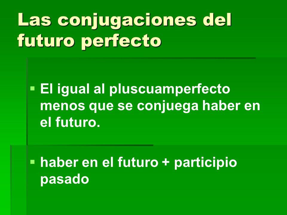 Las conjugaciones del futuro perfecto El igual al pluscuamperfecto menos que se conjuega haber en el futuro. haber en el futuro + participio pasado