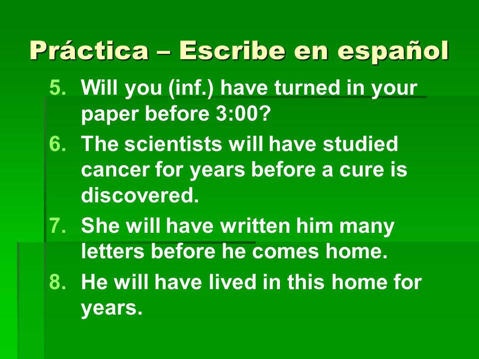 Práctica – Escribe en español 9.9.The students will have graduated before they begin to work.