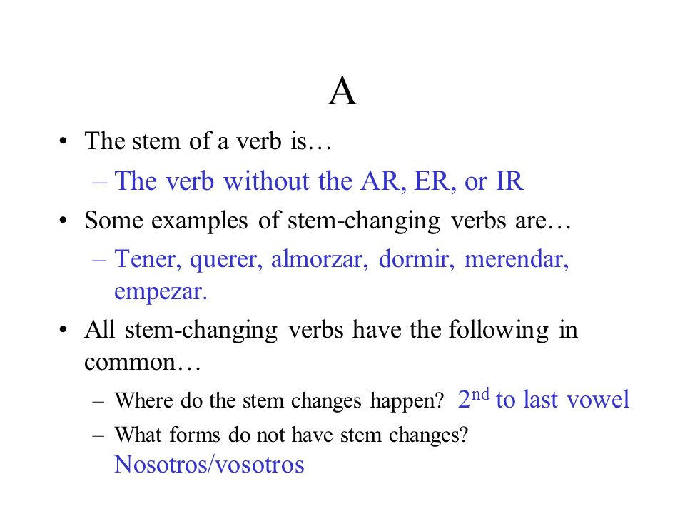A The stem of a verb is… –The verb without the AR, ER, or IR Some examples of stem-changing verbs are… –Tener, querer, almorzar, dormir, merendar, emp