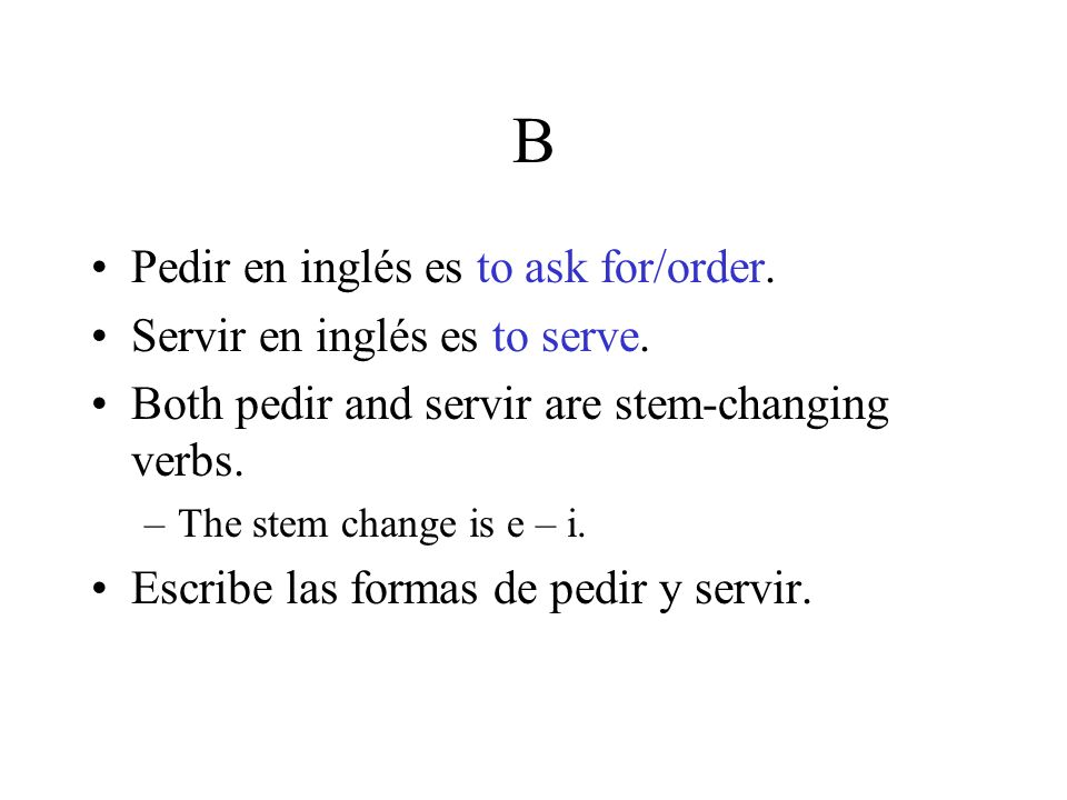 B Pedir en inglés es to ask for/order. Servir en inglés es to serve. Both pedir and servir are stem-changing verbs. –The stem change is e – i. Escribe