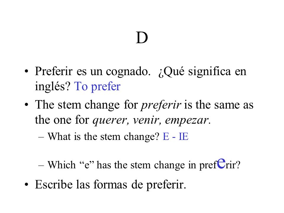 D Preferir es un cognado. ¿Qué significa en inglés? To prefer The stem change for preferir is the same as the one for querer, venir, empezar. –What is