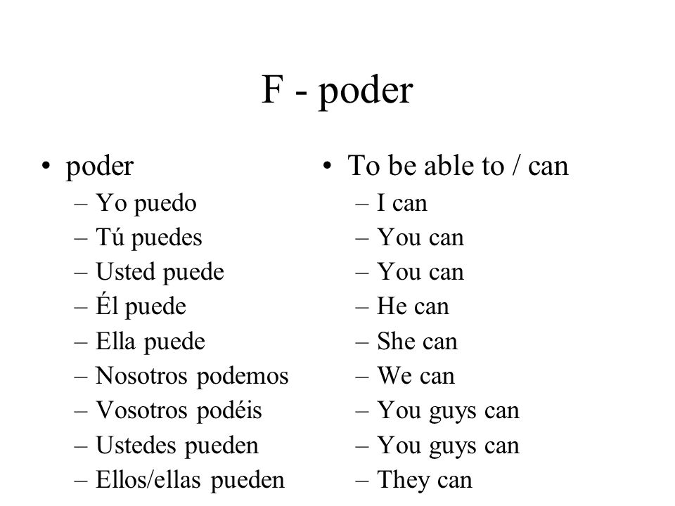 F - poder poder –Yo puedo –Tú puedes –Usted puede –Él puede –Ella puede –Nosotros podemos –Vosotros podéis –Ustedes pueden –Ellos/ellas pueden To be able to / can –I can –You can –He can –She can –We can –You guys can –They can