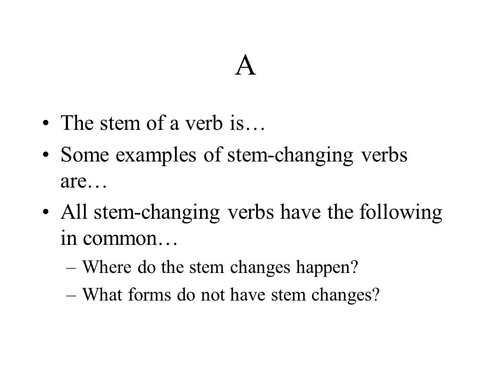 A The stem of a verb is… Some examples of stem-changing verbs are… All stem-changing verbs have the following in common… –Where do the stem changes ha