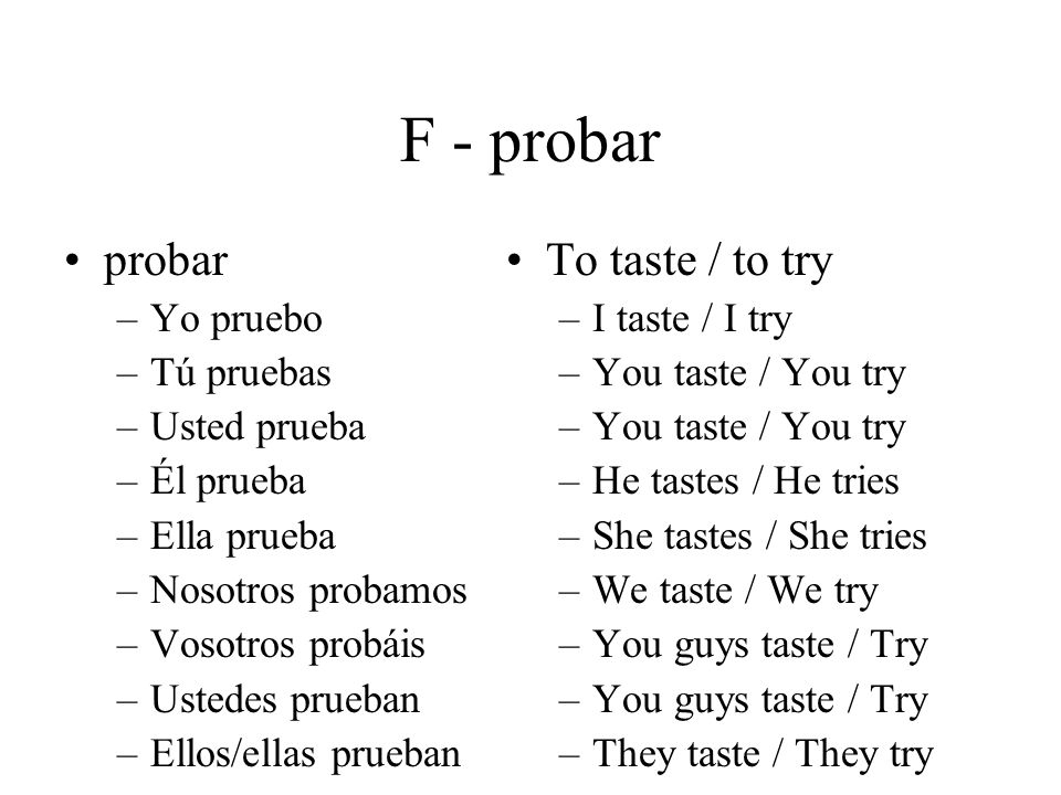 F - probar probar –Yo pruebo –Tú pruebas –Usted prueba –Él prueba –Ella prueba –Nosotros probamos –Vosotros probáis –Ustedes prueban –Ellos/ellas prueban To taste / to try –I taste / I try –You taste / You try –He tastes / He tries –She tastes / She tries –We taste / We try –You guys taste / Try –They taste / They try